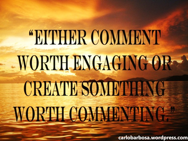 """Either comment worth engaging or create something worth commenting."""